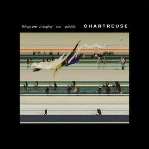 Chartreuse - Things Are Changing Too Quickly